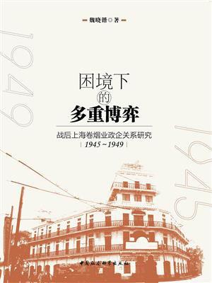 困境下的多重博弈:战后上海卷烟业政企关系研究:1945~1949
