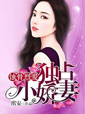 蚀骨烈爱:独占小娇妻-琪安-总裁豪门