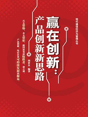 赢在创新:产品创新新思路 (现代通信经济与管理丛书)