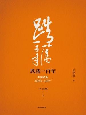 跌荡一百年:中国企业1870-1977(下)(十年典藏版)