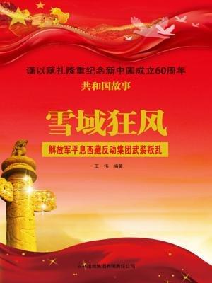 雪域狂风:解放军平息西藏反动集团武装叛乱[精品]