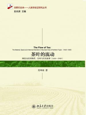 茶叶的流动:闽北山区的物质、空间与历史叙事(1644-1949) (田野归去来·人类学实证研究丛书)
