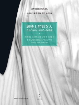 (西方现代批评经典译丛)阁楼上的疯女人:女性作家与19世纪文学想象(上册)